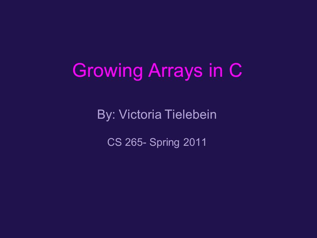 Growing Arrays in C By: Victoria Tielebein CS 265- Spring 2011