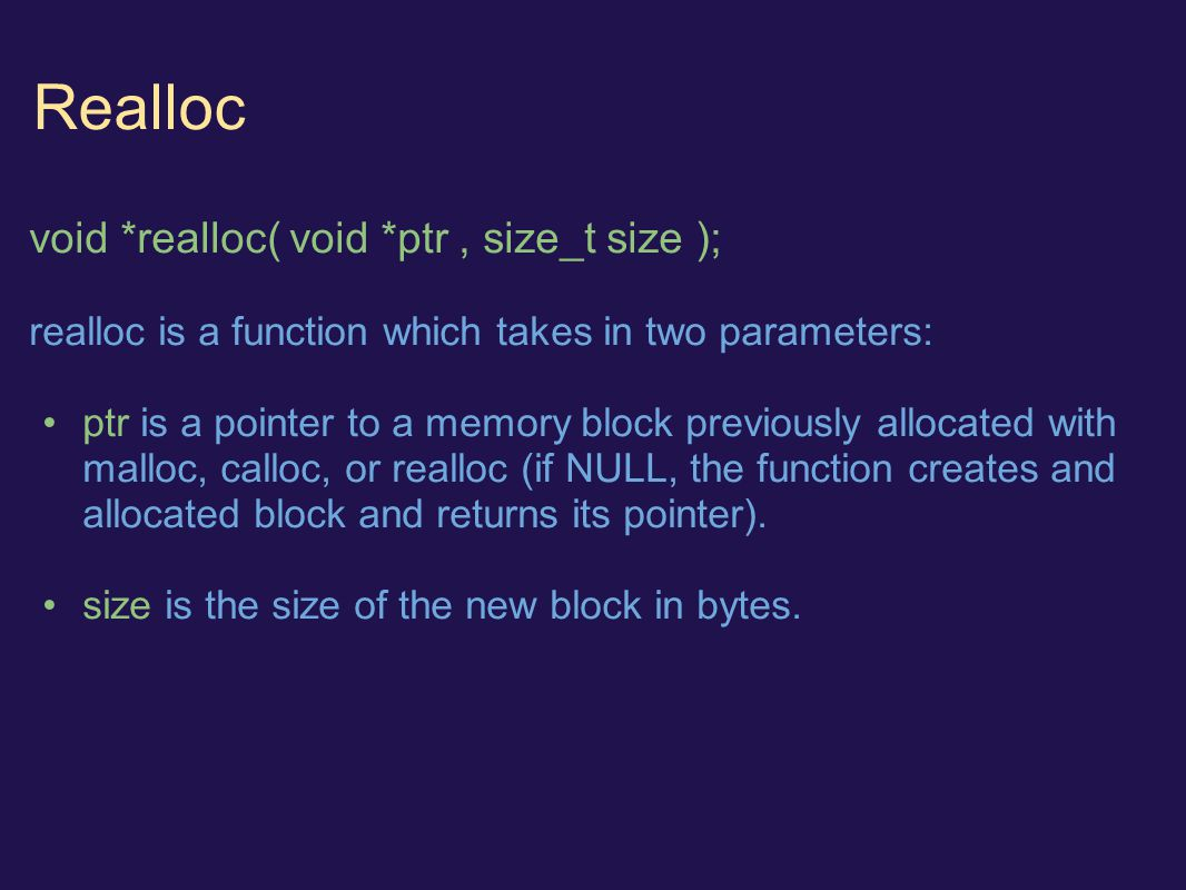 Realloc void *realloc( void *ptr, size_t size ); realloc is a function which takes in two parameters: ptr is a pointer to a memory block previously allocated with malloc, calloc, or realloc (if NULL, the function creates and allocated block and returns its pointer).