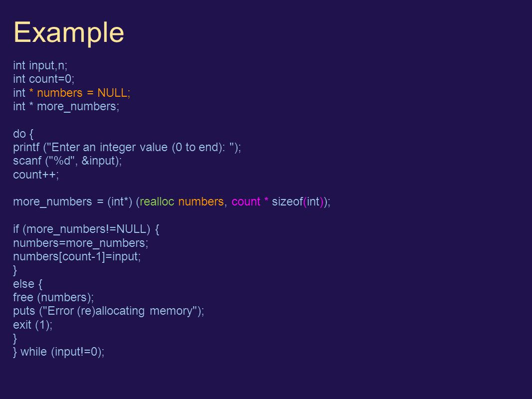 Example int input,n; int count=0; int * numbers = NULL; int * more_numbers; do { printf ( Enter an integer value (0 to end): ); scanf ( %d , &input); count++; more_numbers = (int*) (realloc numbers, count * sizeof(int)); if (more_numbers!=NULL) { numbers=more_numbers; numbers[count-1]=input; } else { free (numbers); puts ( Error (re)allocating memory ); exit (1); } } while (input!=0);