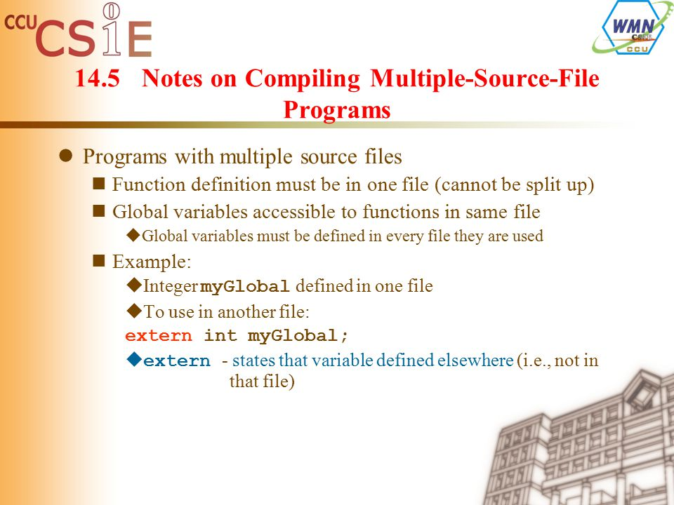 14.5Notes on Compiling Multiple-Source-File Programs Programs with multiple source files Function definition must be in one file (cannot be split up) Global variables accessible to functions in same file  Global variables must be defined in every file they are used Example:  Integer myGlobal defined in one file  To use in another file: extern int myGlobal;  extern - states that variable defined elsewhere (i.e., not in that file)