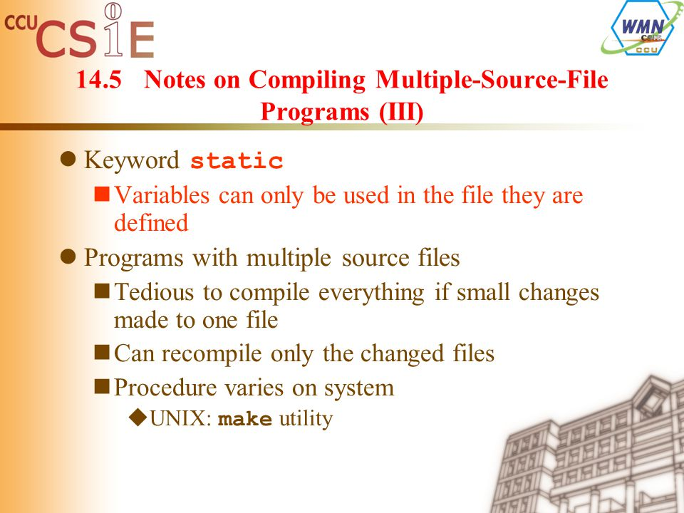 14.5Notes on Compiling Multiple-Source-File Programs (III) Keyword static Variables can only be used in the file they are defined Programs with multiple source files Tedious to compile everything if small changes made to one file Can recompile only the changed files Procedure varies on system  UNIX: make utility
