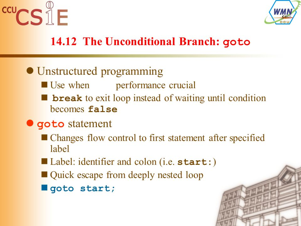 14.12 The Unconditional Branch: goto Unstructured programming Use when performance crucial break to exit loop instead of waiting until condition becomes false goto statement Changes flow control to first statement after specified label Label: identifier and colon (i.e.