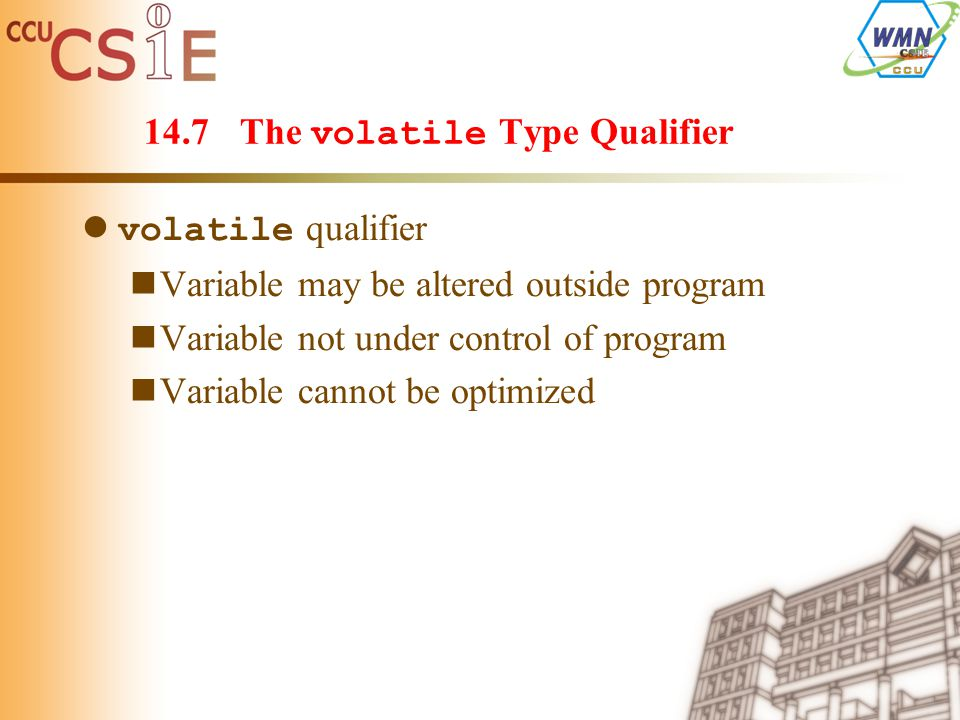 14.7The volatile Type Qualifier volatile qualifier Variable may be altered outside program Variable not under control of program Variable cannot be optimized