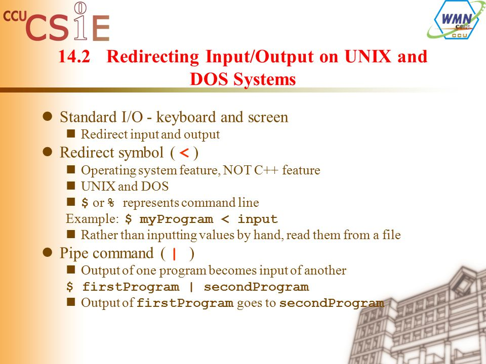 14.2Redirecting Input/Output on UNIX and DOS Systems Standard I/O - keyboard and screen Redirect input and output Redirect symbol ( < ) Operating system feature, NOT C++ feature UNIX and DOS $ or % represents command line Example: $ myProgram < input Rather than inputting values by hand, read them from a file Pipe command ( | ) Output of one program becomes input of another $ firstProgram | secondProgram Output of firstProgram goes to secondProgram