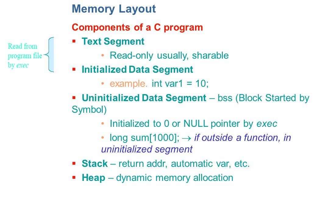 Memory Layout Components of a C program  Text Segment Read-only usually, sharable  Initialized Data Segment example.