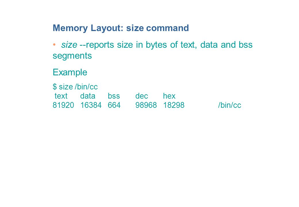 Memory Layout: size command size --reports size in bytes of text, data and bss segments Example $ size /bin/cc textdatabssdechex 81920163846649896818298/bin/cc
