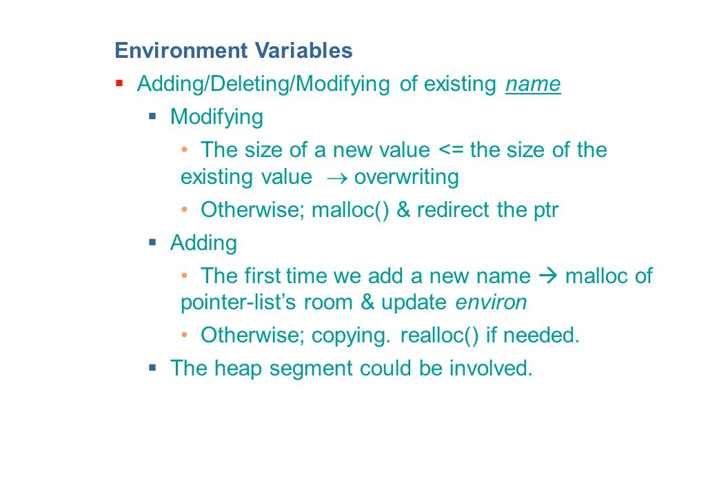 Environment Variables  Adding/Deleting/Modifying of existing name  Modifying The size of a new value <= the size of the existing value  overwriting Otherwise; malloc() & redirect the ptr  Adding The first time we add a new name  malloc of pointer-list's room & update environ Otherwise; copying.