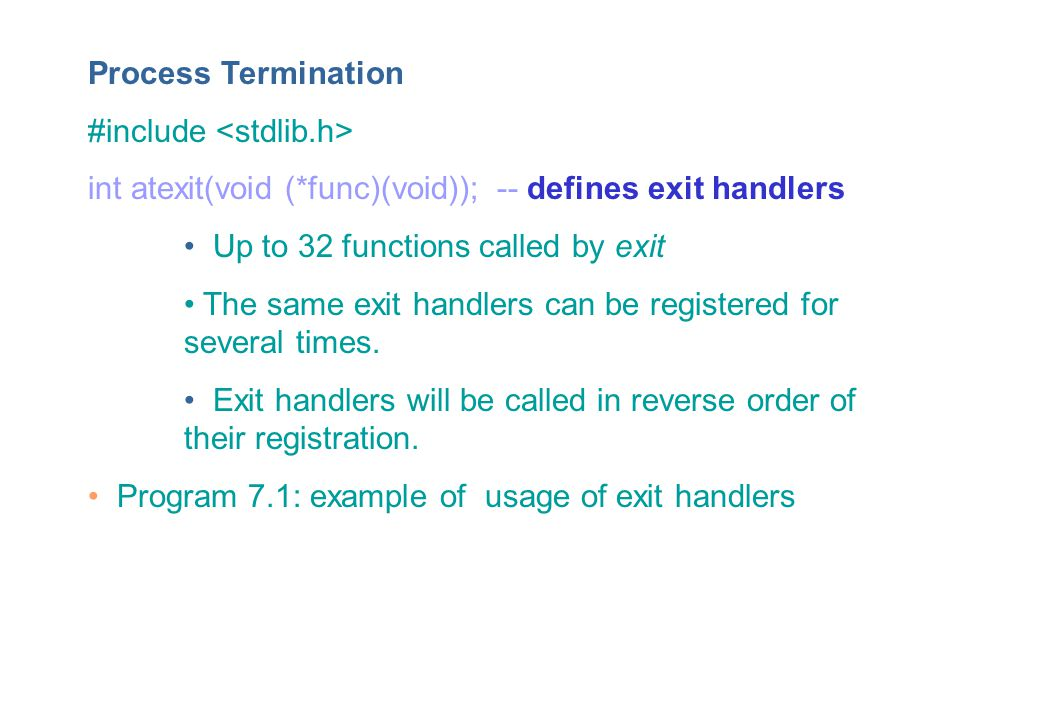 Process Termination #include int atexit(void (*func)(void)); -- defines exit handlers Up to 32 functions called by exit The same exit handlers can be registered for several times.