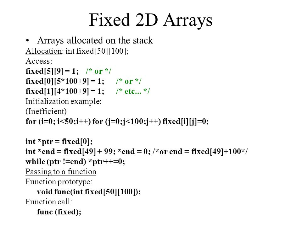 Fixed 2D Arrays Arrays allocated on the stack Allocation: int fixed[50][100]; Access: fixed[5][9] = 1; /* or */ fixed[0][5*100+9] = 1;/* or */ fixed[1][4*100+9] = 1;/* etc...