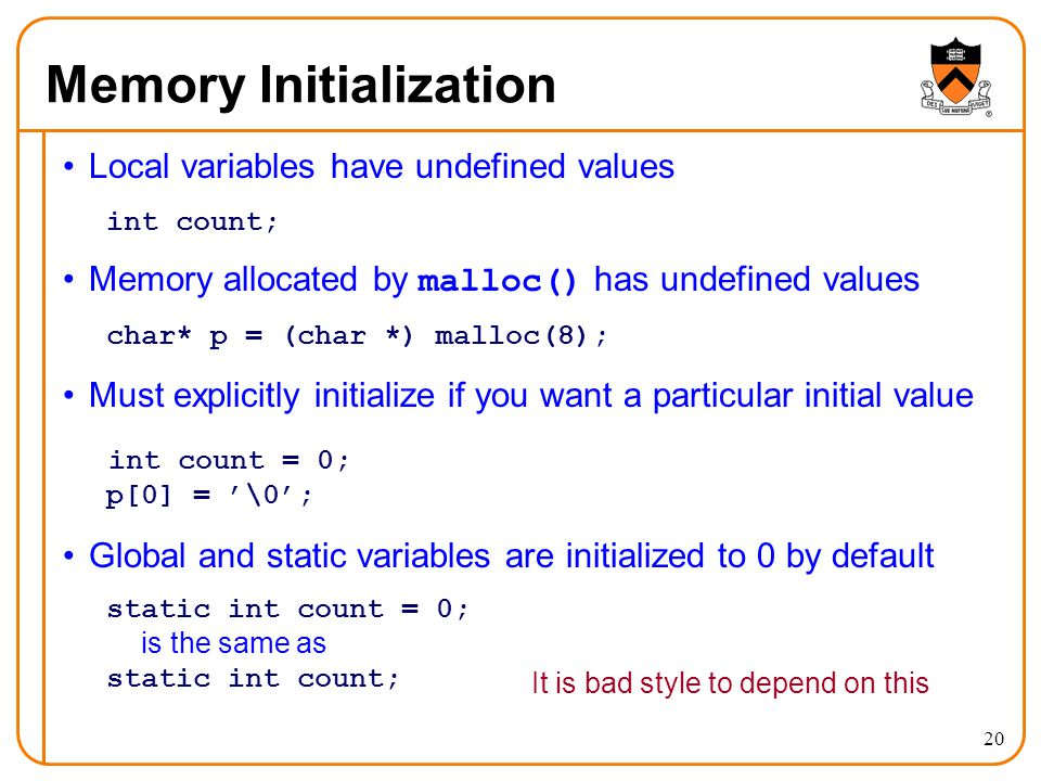 20 Memory Initialization Local variables have undefined values int count; Memory allocated by malloc() has undefined values char* p = (char *) malloc(
