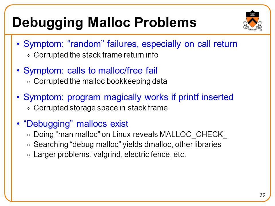 "39 Debugging Malloc Problems Symptom: ""random"" failures, especially on call return  Corrupted the stack frame return info Symptom: calls to malloc/fr"