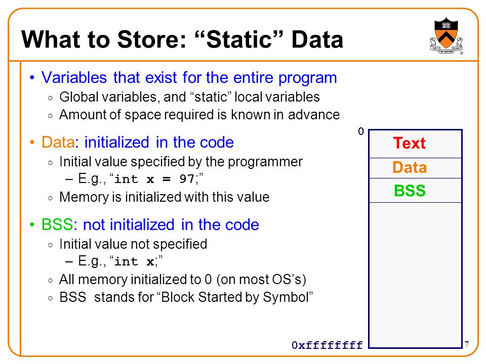 "7 What to Store: ""Static"" Data Variables that exist for the entire program  Global variables, and ""static"" local variables  Amount of space required"