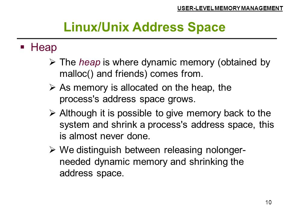10 Linux/Unix Address Space  Heap  The heap is where dynamic memory (obtained by malloc() and friends) comes from.  As memory is allocated on the h