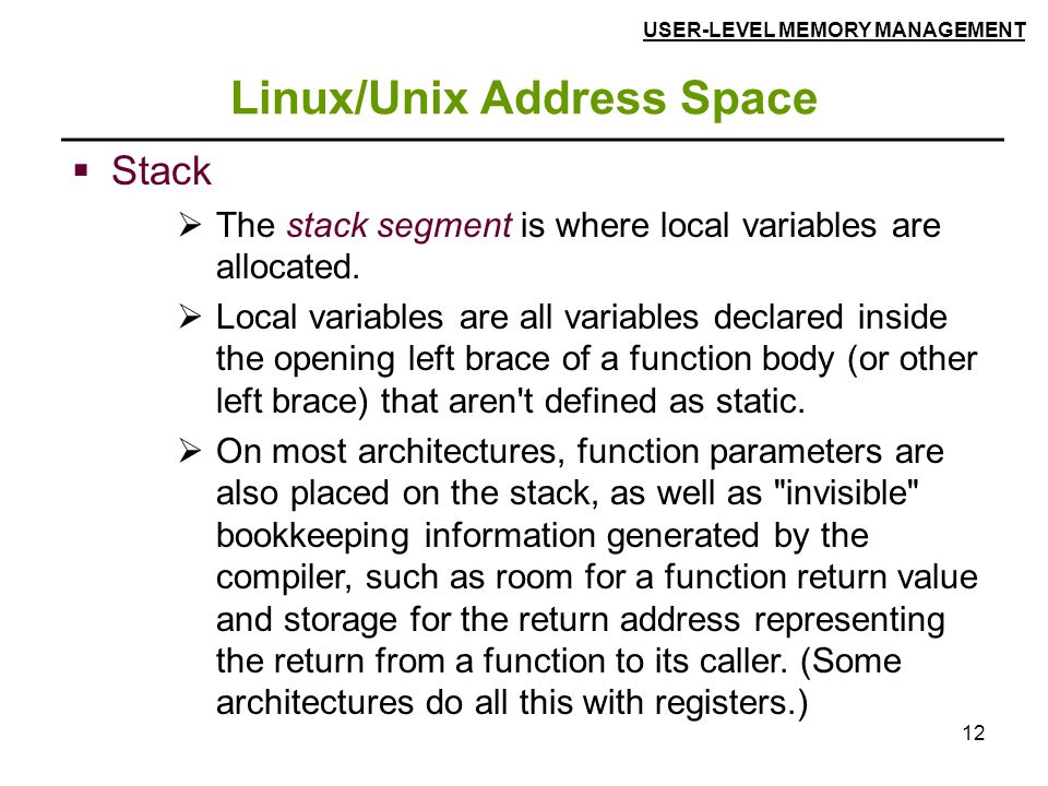 12 Linux/Unix Address Space  Stack  The stack segment is where local variables are allocated.  Local variables are all variables declared inside th