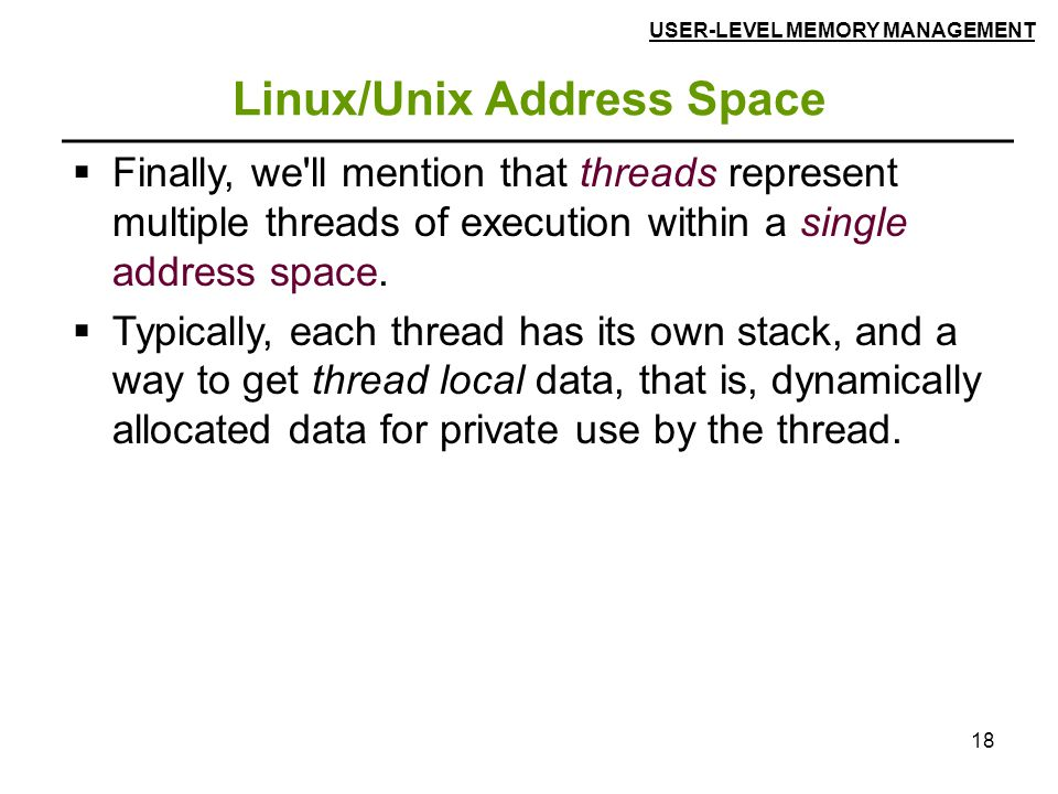 18 Linux/Unix Address Space  Finally, we'll mention that threads represent multiple threads of execution within a single address space.  Typically,