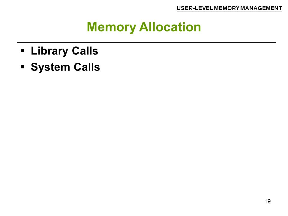 19 Memory Allocation  Library Calls  System Calls USER-LEVEL MEMORY MANAGEMENT