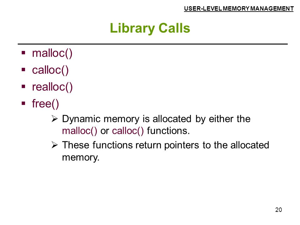 20 Library Calls  malloc()  calloc()  realloc()  free()  Dynamic memory is allocated by either the malloc() or calloc() functions.  These functi