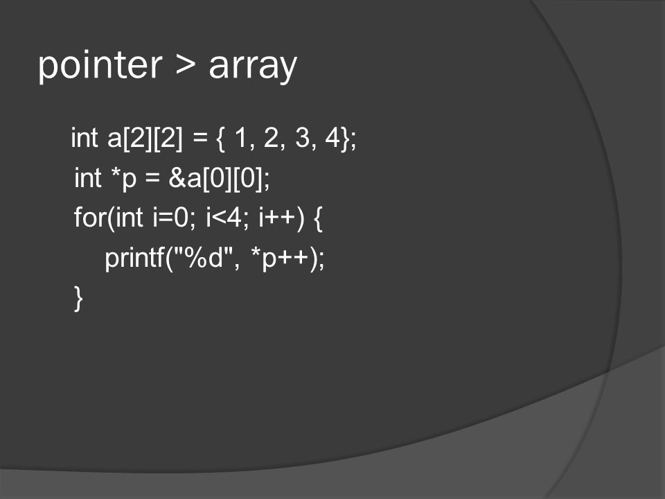 pointer > array int a[2][2] = { 1, 2, 3, 4}; int *p = &a[0][0]; for(int i=0; i<4; i++) { printf( %d , *p++); }