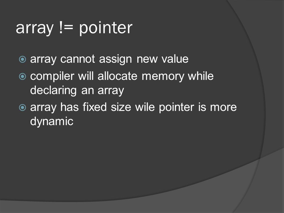 array != pointer  array cannot assign new value  compiler will allocate memory while declaring an array  array has fixed size wile pointer is more dynamic