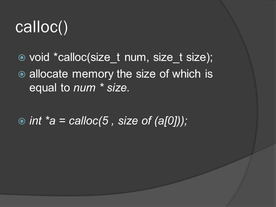 calloc()  void *calloc(size_t num, size_t size);  allocate memory the size of which is equal to num * size.