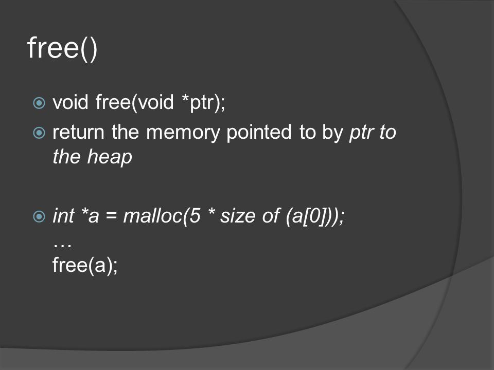 free()  void free(void *ptr);  return the memory pointed to by ptr to the heap  int *a = malloc(5 * size of (a[0])); … free(a);