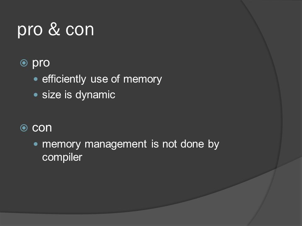pro & con  pro efficiently use of memory size is dynamic  con memory management is not done by compiler