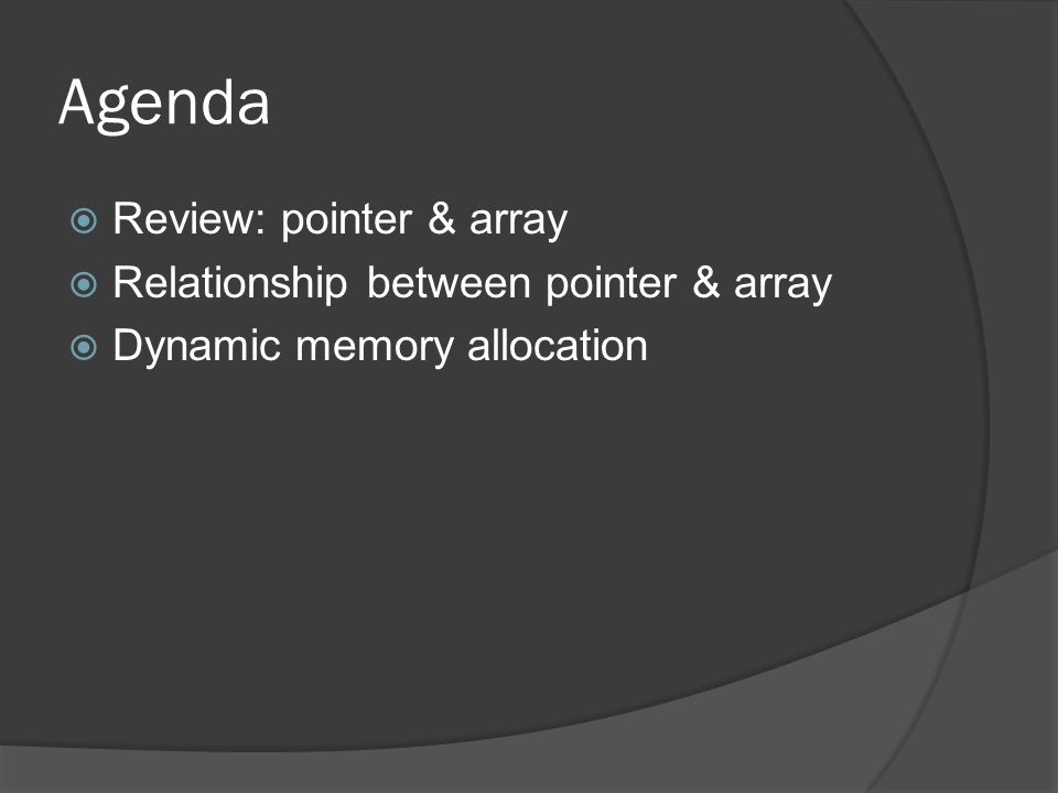 Agenda  Review: pointer & array  Relationship between pointer & array  Dynamic memory allocation
