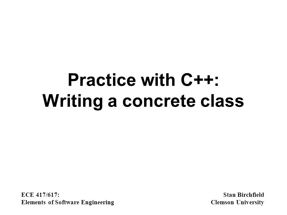 Practice with C++: Writing a concrete class ECE 417/617: Elements of Software Engineering Stan Birchfield Clemson University