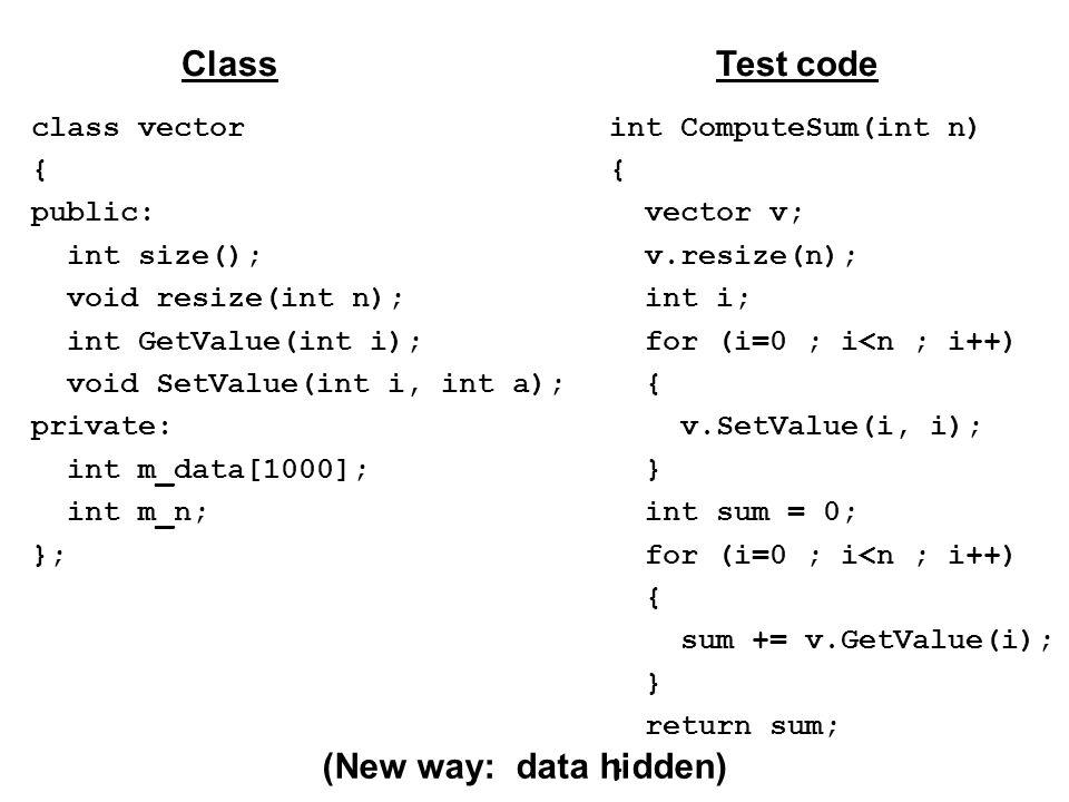 class vector { public: int size(); void resize(int n); int GetValue(int i); void SetValue(int i, int a); private: int m_data[1000]; int m_n; }; ClassTest code int ComputeSum(int n) { vector v; v.resize(n); int i; for (i=0 ; i<n ; i++) { v.SetValue(i, i); } int sum = 0; for (i=0 ; i<n ; i++) { sum += v.GetValue(i); } return sum; } (New way: data hidden)
