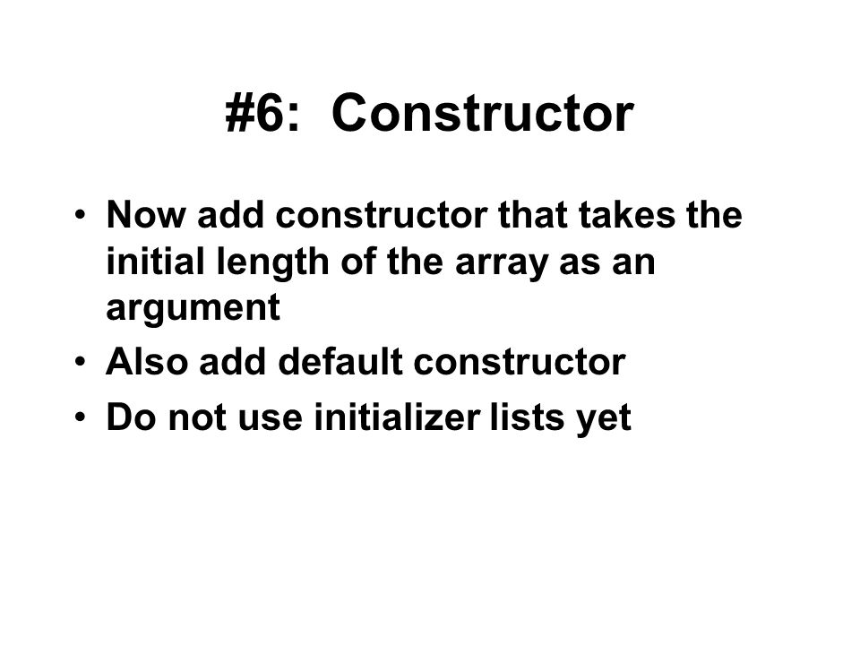 #6: Constructor Now add constructor that takes the initial length of the array as an argument Also add default constructor Do not use initializer list