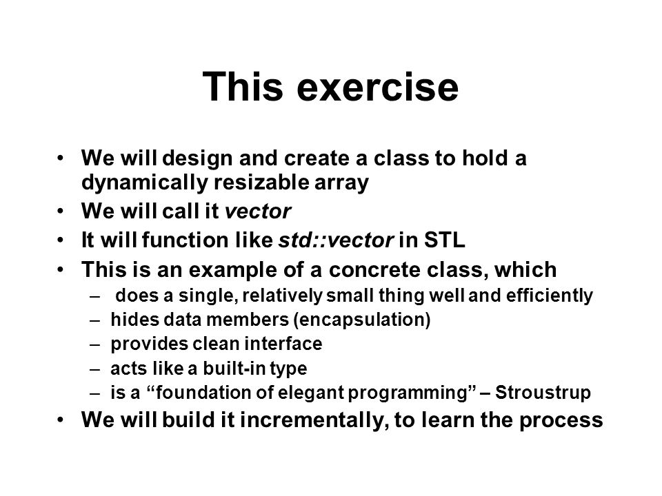 This exercise We will design and create a class to hold a dynamically resizable array We will call it vector It will function like std::vector in STL