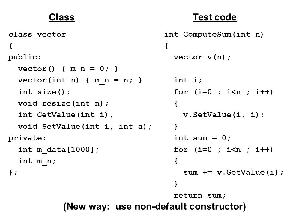 class vector { public: vector() { m_n = 0; } vector(int n) { m_n = n; } int size(); void resize(int n); int GetValue(int i); void SetValue(int i, int a); private: int m_data[1000]; int m_n; }; ClassTest code int ComputeSum(int n) { vector v(n); int i; for (i=0 ; i<n ; i++) { v.SetValue(i, i); } int sum = 0; for (i=0 ; i<n ; i++) { sum += v.GetValue(i); } return sum; } (New way: use non-default constructor)