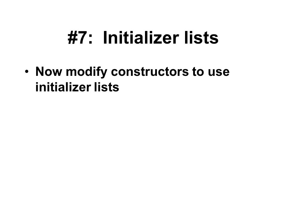 #7: Initializer lists Now modify constructors to use initializer lists