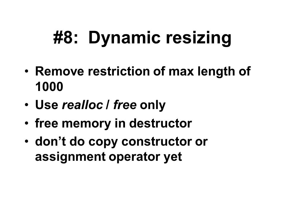 #8: Dynamic resizing Remove restriction of max length of 1000 Use realloc / free only free memory in destructor don't do copy constructor or assignment operator yet