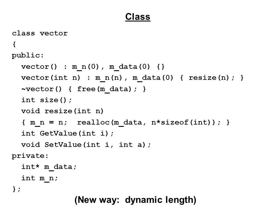 class vector { public: vector() : m_n(0), m_data(0) {} vector(int n) : m_n(n), m_data(0) { resize(n); } ~vector() { free(m_data); } int size(); void resize(int n) { m_n = n; realloc(m_data, n*sizeof(int)); } int GetValue(int i); void SetValue(int i, int a); private: int* m_data; int m_n; }; Class (New way: dynamic length)