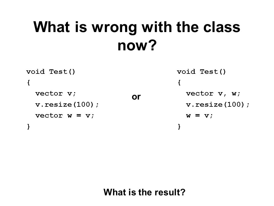 What is wrong with the class now? void Test() { vector v; v.resize(100); vector w = v; } What is the result? void Test() { vector v, w; v.resize(100);