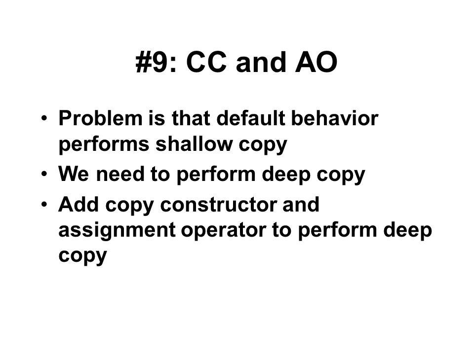 #9: CC and AO Problem is that default behavior performs shallow copy We need to perform deep copy Add copy constructor and assignment operator to perf
