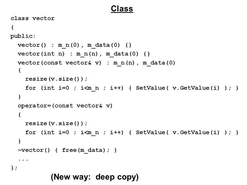class vector { public: vector() : m_n(0), m_data(0) {} vector(int n) : m_n(n), m_data(0) {} vector(const vector& v) : m_n(n), m_data(0) { resize(v.size()); for (int i=0 ; i<m_n ; i++) { SetValue( v.GetValue(i) ); } } operator=(const vector& v) { resize(v.size()); for (int i=0 ; i<m_n ; i++) { SetValue( v.GetValue(i) ); } } ~vector() { free(m_data); }...