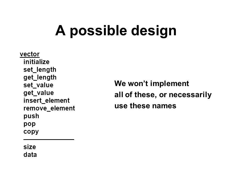 A possible design vector initialize set_length get_length set_value get_value insert_element remove_element push pop copy –––––––––––––– size data We