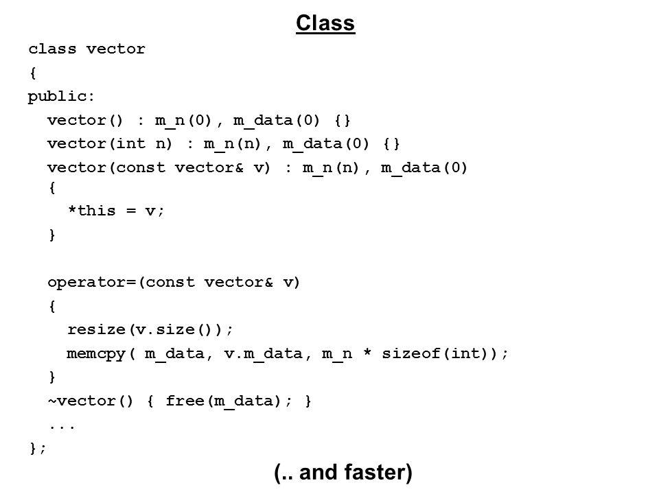 class vector { public: vector() : m_n(0), m_data(0) {} vector(int n) : m_n(n), m_data(0) {} vector(const vector& v) : m_n(n), m_data(0) { *this = v; } operator=(const vector& v) { resize(v.size()); memcpy( m_data, v.m_data, m_n * sizeof(int)); } ~vector() { free(m_data); }...