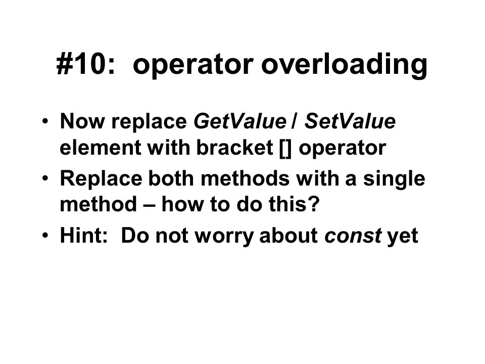 #10: operator overloading Now replace GetValue / SetValue element with bracket [] operator Replace both methods with a single method – how to do this?