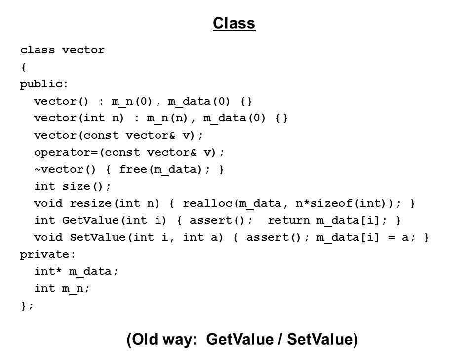 class vector { public: vector() : m_n(0), m_data(0) {} vector(int n) : m_n(n), m_data(0) {} vector(const vector& v); operator=(const vector& v); ~vector() { free(m_data); } int size(); void resize(int n) { realloc(m_data, n*sizeof(int)); } int GetValue(int i) { assert(); return m_data[i]; } void SetValue(int i, int a) { assert(); m_data[i] = a; } private: int* m_data; int m_n; }; Class (Old way: GetValue / SetValue)
