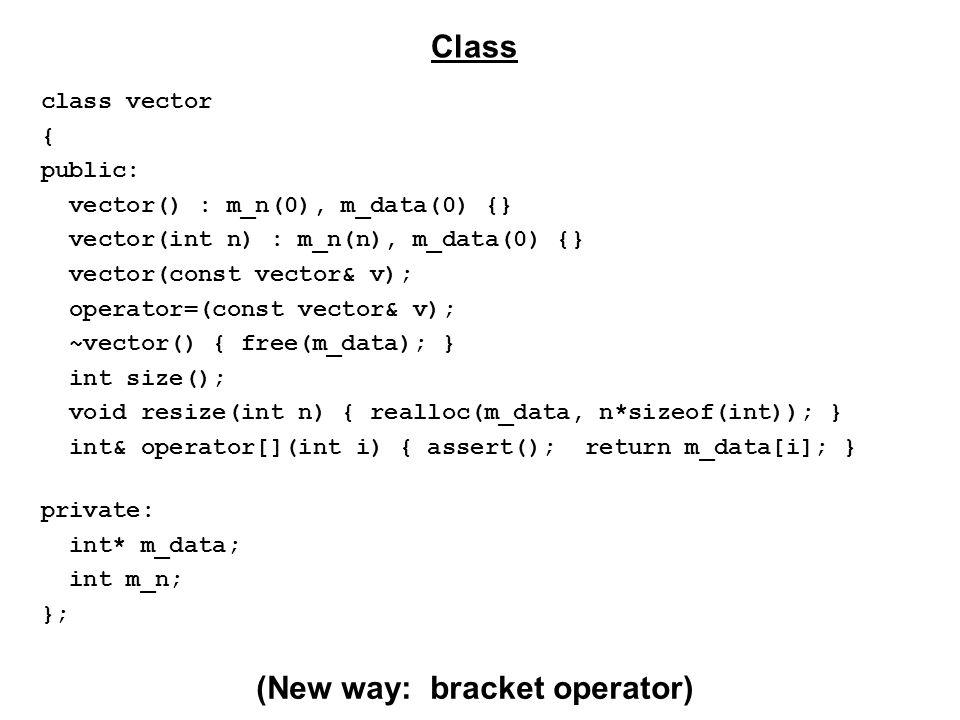 class vector { public: vector() : m_n(0), m_data(0) {} vector(int n) : m_n(n), m_data(0) {} vector(const vector& v); operator=(const vector& v); ~vector() { free(m_data); } int size(); void resize(int n) { realloc(m_data, n*sizeof(int)); } int& operator[](int i) { assert(); return m_data[i]; } private: int* m_data; int m_n; }; Class (New way: bracket operator)