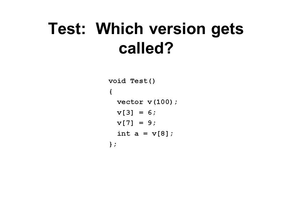 Test: Which version gets called? void Test() { vector v(100); v[3] = 6; v[7] = 9; int a = v[8]; };