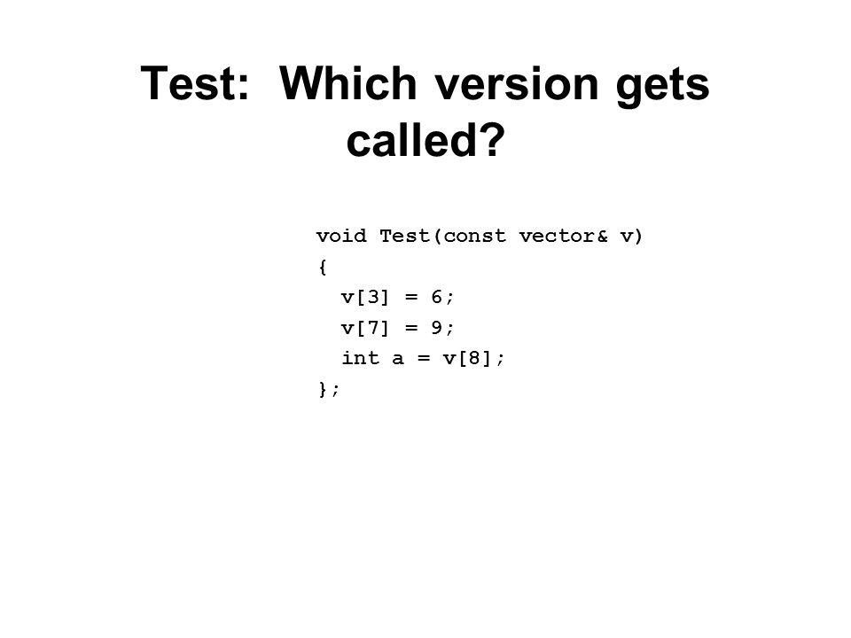 Test: Which version gets called void Test(const vector& v) { v[3] = 6; v[7] = 9; int a = v[8]; };