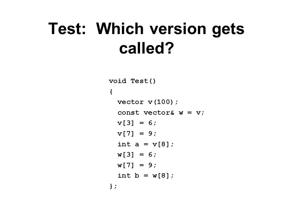 Test: Which version gets called? void Test() { vector v(100); const vector& w = v; v[3] = 6; v[7] = 9; int a = v[8]; w[3] = 6; w[7] = 9; int b = w[8];