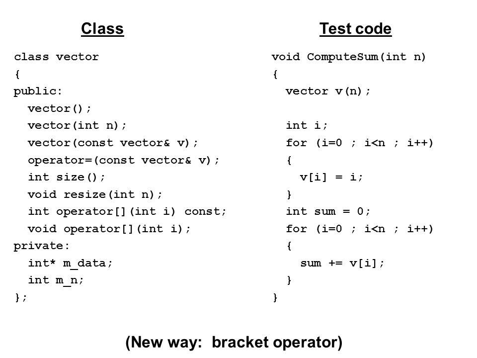 class vector { public: vector(); vector(int n); vector(const vector& v); operator=(const vector& v); int size(); void resize(int n); int operator[](int i) const; void operator[](int i); private: int* m_data; int m_n; }; ClassTest code void ComputeSum(int n) { vector v(n); int i; for (i=0 ; i<n ; i++) { v[i] = i; } int sum = 0; for (i=0 ; i<n ; i++) { sum += v[i]; } (New way: bracket operator)