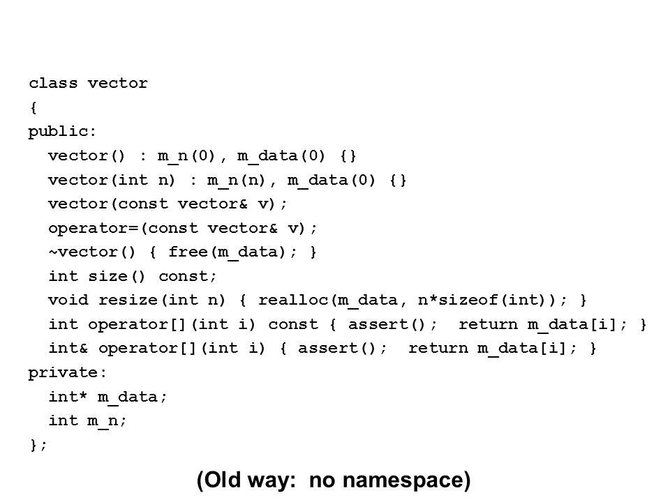 (Old way: no namespace) class vector { public: vector() : m_n(0), m_data(0) {} vector(int n) : m_n(n), m_data(0) {} vector(const vector& v); operator=