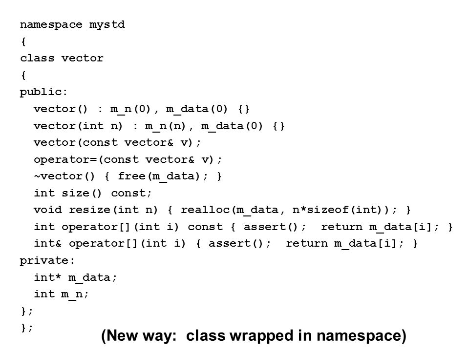 namespace mystd { class vector { public: vector() : m_n(0), m_data(0) {} vector(int n) : m_n(n), m_data(0) {} vector(const vector& v); operator=(const vector& v); ~vector() { free(m_data); } int size() const; void resize(int n) { realloc(m_data, n*sizeof(int)); } int operator[](int i) const { assert(); return m_data[i]; } int& operator[](int i) { assert(); return m_data[i]; } private: int* m_data; int m_n; }; (New way: class wrapped in namespace)