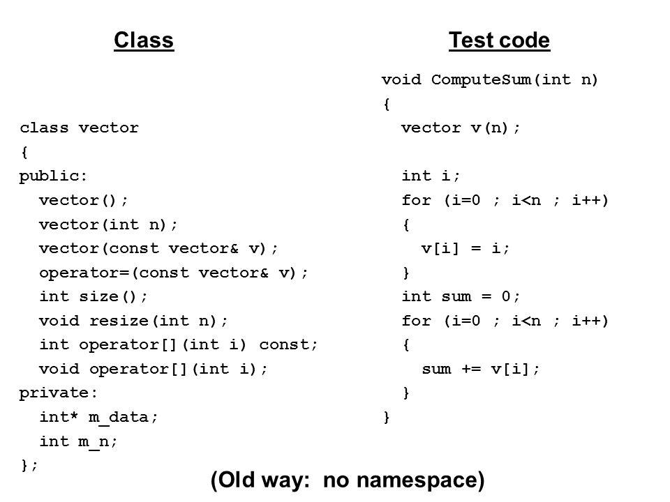 class vector { public: vector(); vector(int n); vector(const vector& v); operator=(const vector& v); int size(); void resize(int n); int operator[](int i) const; void operator[](int i); private: int* m_data; int m_n; }; ClassTest code void ComputeSum(int n) { vector v(n); int i; for (i=0 ; i<n ; i++) { v[i] = i; } int sum = 0; for (i=0 ; i<n ; i++) { sum += v[i]; } (Old way: no namespace)